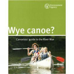 Environment Agency Wye Canoe?: Canoeists' Guide to the River Wye No Colour