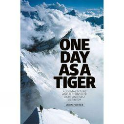 Vertebrate Publishing One Day as a Tiger: Alex Macintyre and the Birth of Light and Fast Alpinism No Colour